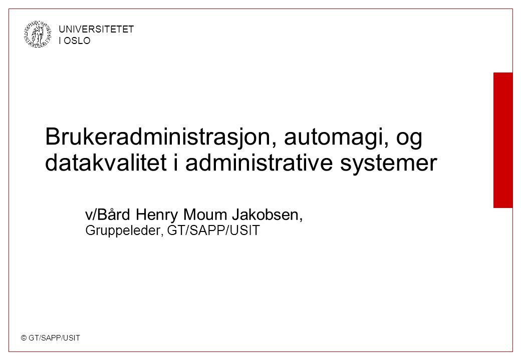 © GT/SAPP/USIT UNIVERSITETET I OSLO Brukeradministrasjon, automagi, og datakvalitet i administrative systemer v/Bård Henry Moum Jakobsen, Gruppeleder, GT/SAPP/USIT
