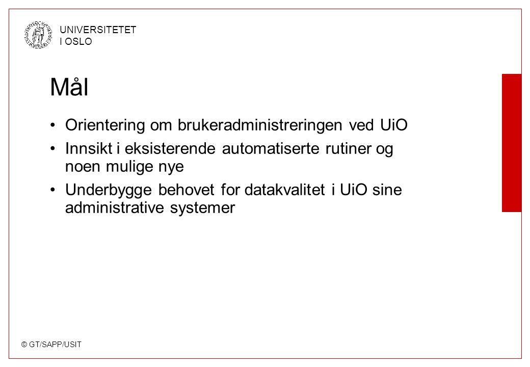 © GT/SAPP/USIT UNIVERSITETET I OSLO Mål Orientering om brukeradministreringen ved UiO Innsikt i eksisterende automatiserte rutiner og noen mulige nye Underbygge behovet for datakvalitet i UiO sine administrative systemer