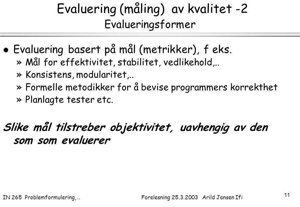 IN 265 Problemformulering,.. Forelesning 25.3.2003 Arild Jansen Ifi 11 Evaluering (måling) av kvalitet -2 Evalueringsformer l Evaluering basert på mål