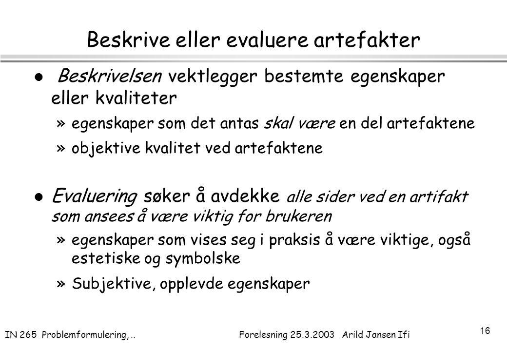 IN 265 Problemformulering,.. Forelesning 25.3.2003 Arild Jansen Ifi 16 Beskrive eller evaluere artefakter l Beskrivelsen vektlegger bestemte egenskape