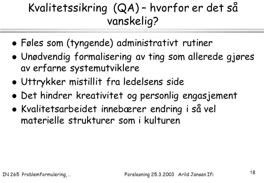 IN 265 Problemformulering,.. Forelesning 25.3.2003 Arild Jansen Ifi 18 Kvalitetssikring (QA) – hvorfor er det så vanskelig? l Føles som (tyngende) adm