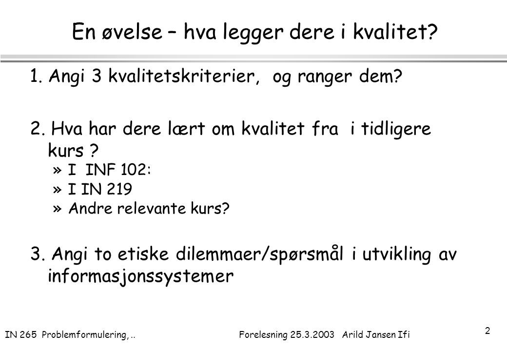IN 265 Problemformulering,.. Forelesning 25.3.2003 Arild Jansen Ifi 2 En øvelse – hva legger dere i kvalitet? 1. Angi 3 kvalitetskriterier, og ranger