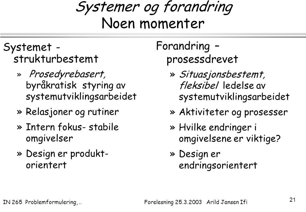 IN 265 Problemformulering,.. Forelesning 25.3.2003 Arild Jansen Ifi 21 Systemer og forandring Noen momenter Systemet - strukturbestemt » Prosedyrebase