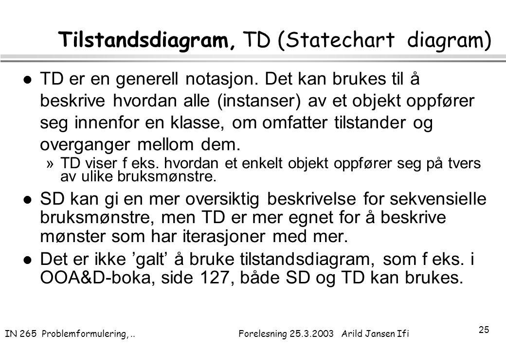 IN 265 Problemformulering,.. Forelesning 25.3.2003 Arild Jansen Ifi 25 Tilstandsdiagram, TD (Statechart diagram) l TD er en generell notasjon. Det kan