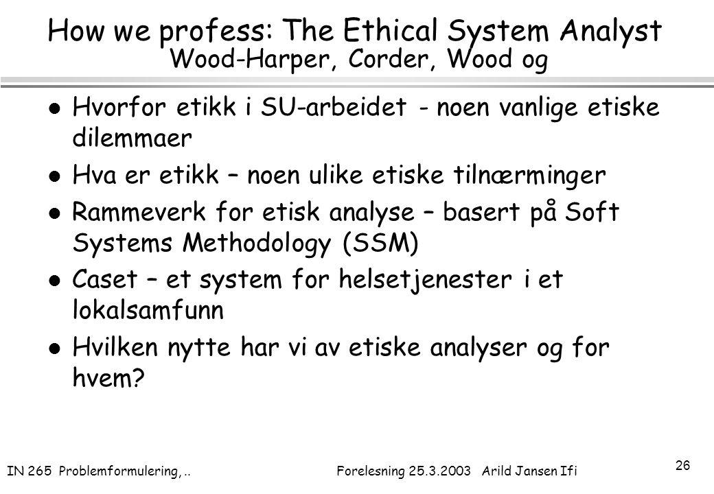IN 265 Problemformulering,.. Forelesning 25.3.2003 Arild Jansen Ifi 26 How we profess: The Ethical System Analyst Wood-Harper, Corder, Wood og l Hvorf
