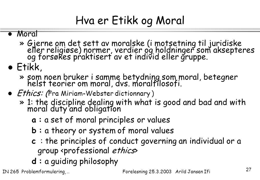 IN 265 Problemformulering,.. Forelesning 25.3.2003 Arild Jansen Ifi 27 Hva er Etikk og Moral l Moral »Gjerne om det sett av moralske (i motsetning til