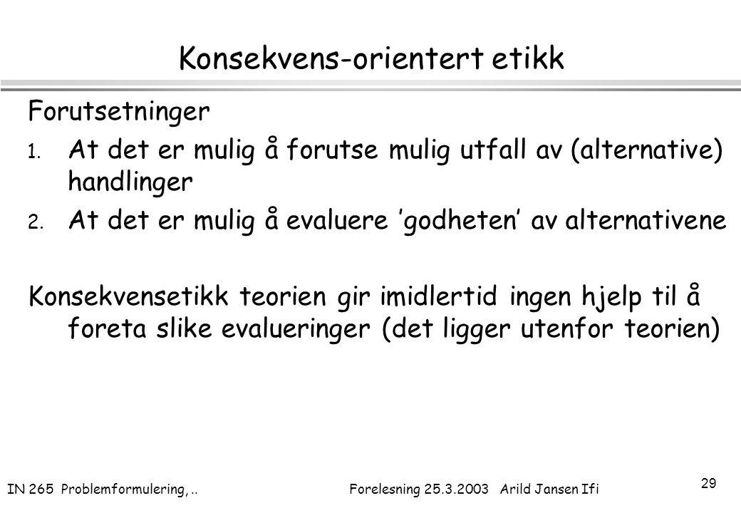 IN 265 Problemformulering,.. Forelesning 25.3.2003 Arild Jansen Ifi 29 Konsekvens-orientert etikk Forutsetninger 1. At det er mulig å forutse mulig ut
