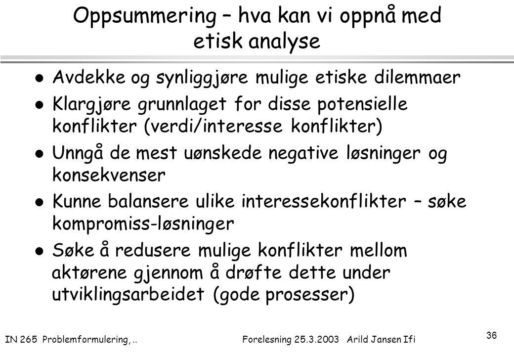 IN 265 Problemformulering,.. Forelesning 25.3.2003 Arild Jansen Ifi 36 Oppsummering – hva kan vi oppnå med etisk analyse l Avdekke og synliggjøre muli