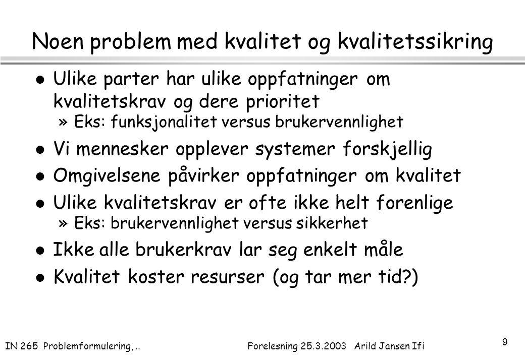 IN 265 Problemformulering,.. Forelesning 25.3.2003 Arild Jansen Ifi 9 Noen problem med kvalitet og kvalitetssikring l Ulike parter har ulike oppfatnin