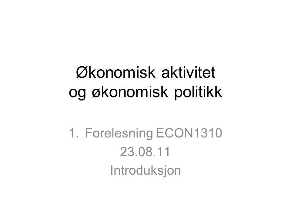 Økonomisk aktivitet og økonomisk politikk 1.Forelesning ECON1310 23.08.11 Introduksjon