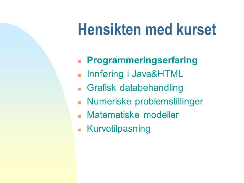 Hensikten med kurset n Programmeringserfaring n Innføring i Java&HTML n Grafisk databehandling n Numeriske problemstillinger n Matematiske modeller n