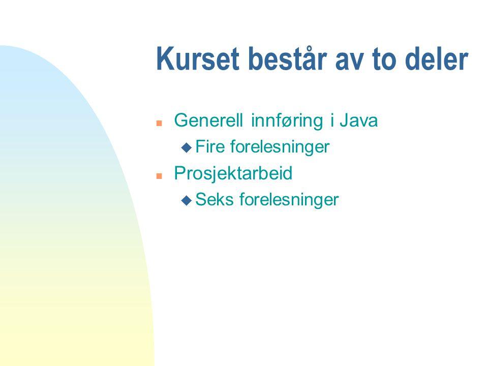 Kurset består av to deler n Generell innføring i Java u Fire forelesninger n Prosjektarbeid u Seks forelesninger