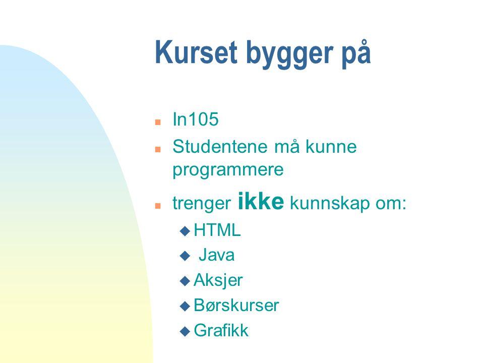 Kurset bygger på n In105 n Studentene må kunne programmere n trenger ikke kunnskap om: u HTML u Java u Aksjer u Børskurser u Grafikk