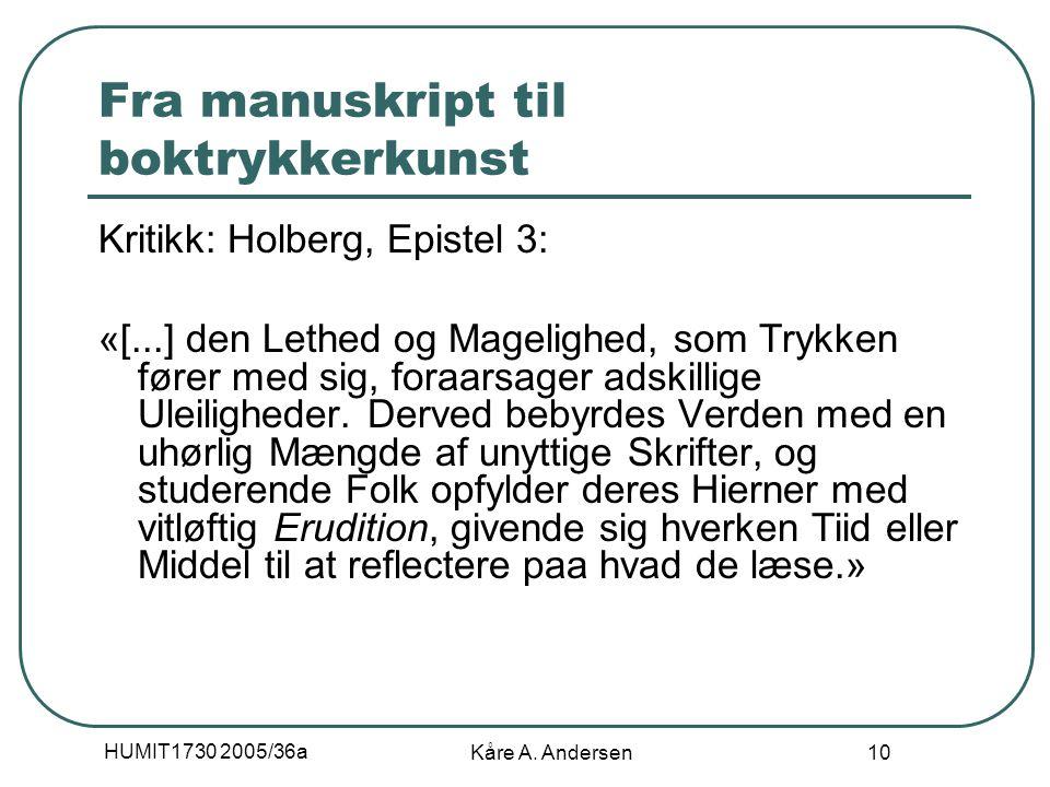 HUMIT1730 2005/36a Kåre A. Andersen 10 Fra manuskript til boktrykkerkunst Kritikk: Holberg, Epistel 3: «[...] den Lethed og Magelighed, som Trykken fø