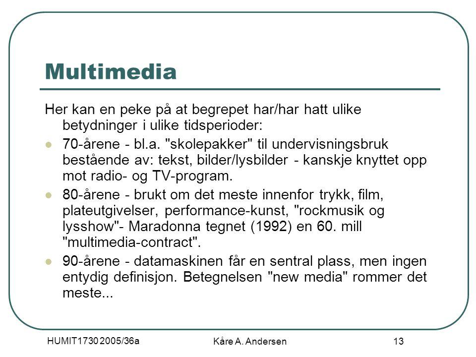 HUMIT1730 2005/36a Kåre A. Andersen 13 Multimedia Her kan en peke på at begrepet har/har hatt ulike betydninger i ulike tidsperioder: 70-årene - bl.a.
