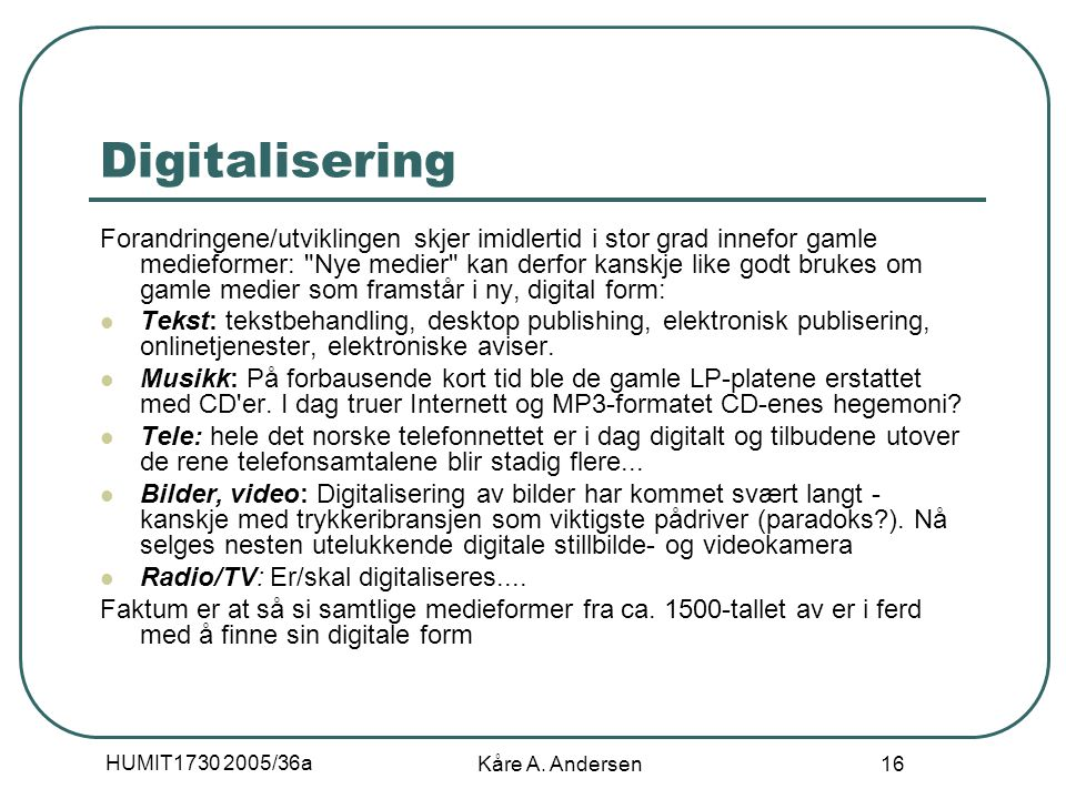 HUMIT1730 2005/36a Kåre A. Andersen 16 Digitalisering Forandringene/utviklingen skjer imidlertid i stor grad innefor gamle medieformer: