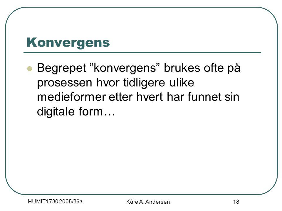 """HUMIT1730 2005/36a Kåre A. Andersen 18 Konvergens Begrepet """"konvergens"""" brukes ofte på prosessen hvor tidligere ulike medieformer etter hvert har funn"""