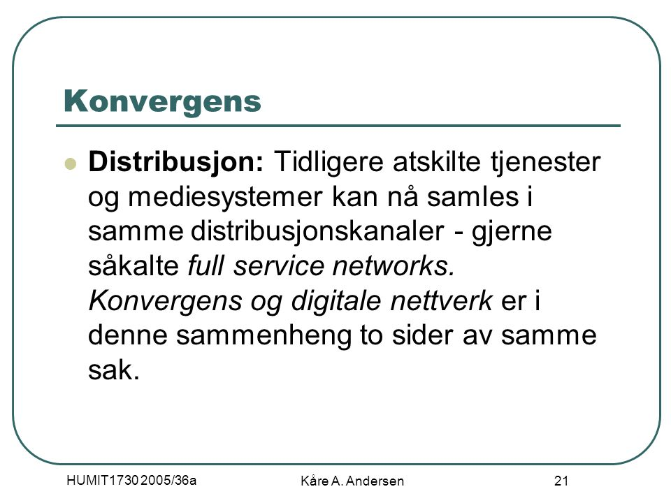 HUMIT1730 2005/36a Kåre A. Andersen 21 Konvergens Distribusjon: Tidligere atskilte tjenester og mediesystemer kan nå samles i samme distribusjonskanal