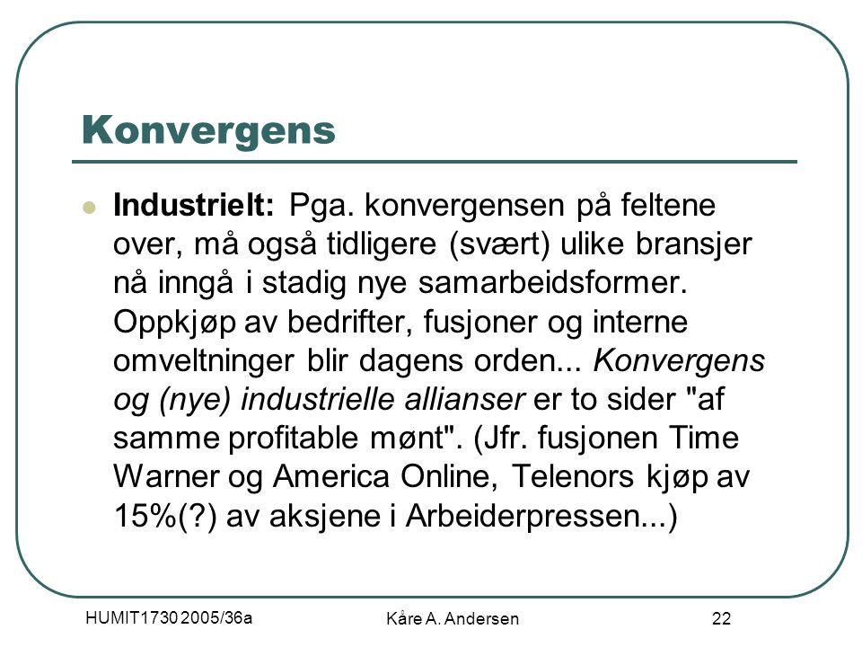 HUMIT1730 2005/36a Kåre A. Andersen 22 Konvergens Industrielt: Pga. konvergensen på feltene over, må også tidligere (svært) ulike bransjer nå inngå i