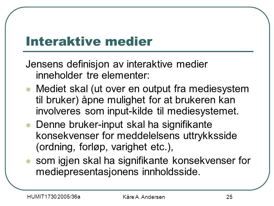 HUMIT1730 2005/36a Kåre A. Andersen 25 Interaktive medier Jensens definisjon av interaktive medier inneholder tre elementer: Mediet skal (ut over en o