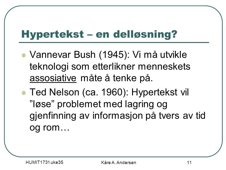 HUMIT1731 uke35 Kåre A. Andersen 11 Hypertekst – en delløsning? Vannevar Bush (1945): Vi må utvikle teknologi som etterlikner menneskets assosiative m