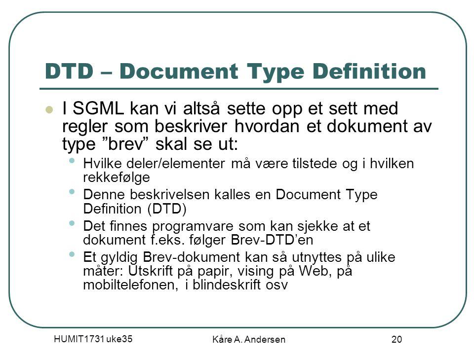 HUMIT1731 uke35 Kåre A. Andersen 20 DTD – Document Type Definition I SGML kan vi altså sette opp et sett med regler som beskriver hvordan et dokument