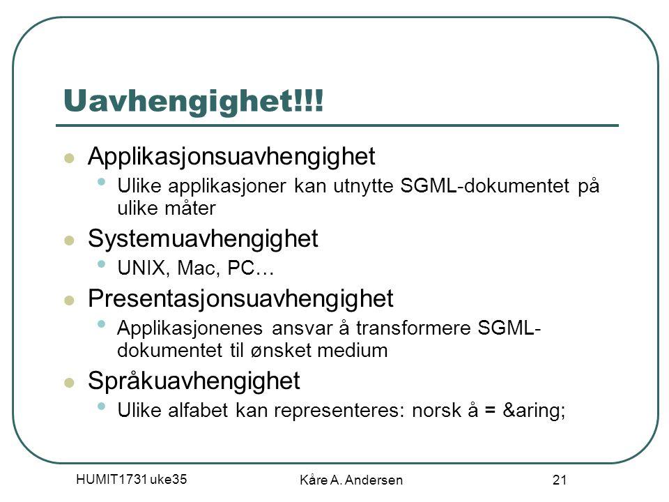 HUMIT1731 uke35 Kåre A. Andersen 21 Uavhengighet!!! Applikasjonsuavhengighet Ulike applikasjoner kan utnytte SGML-dokumentet på ulike måter Systemuavh