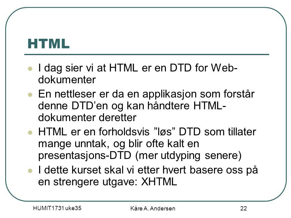 HUMIT1731 uke35 Kåre A. Andersen 22 HTML I dag sier vi at HTML er en DTD for Web- dokumenter En nettleser er da en applikasjon som forstår denne DTD'e
