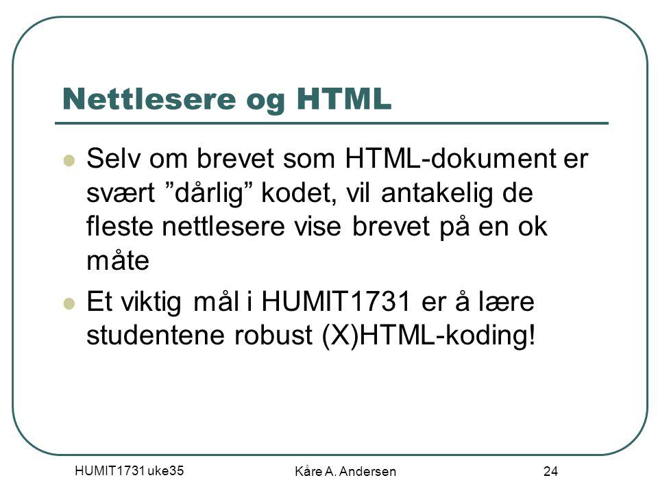 """HUMIT1731 uke35 Kåre A. Andersen 24 Nettlesere og HTML Selv om brevet som HTML-dokument er svært """"dårlig"""" kodet, vil antakelig de fleste nettlesere vi"""