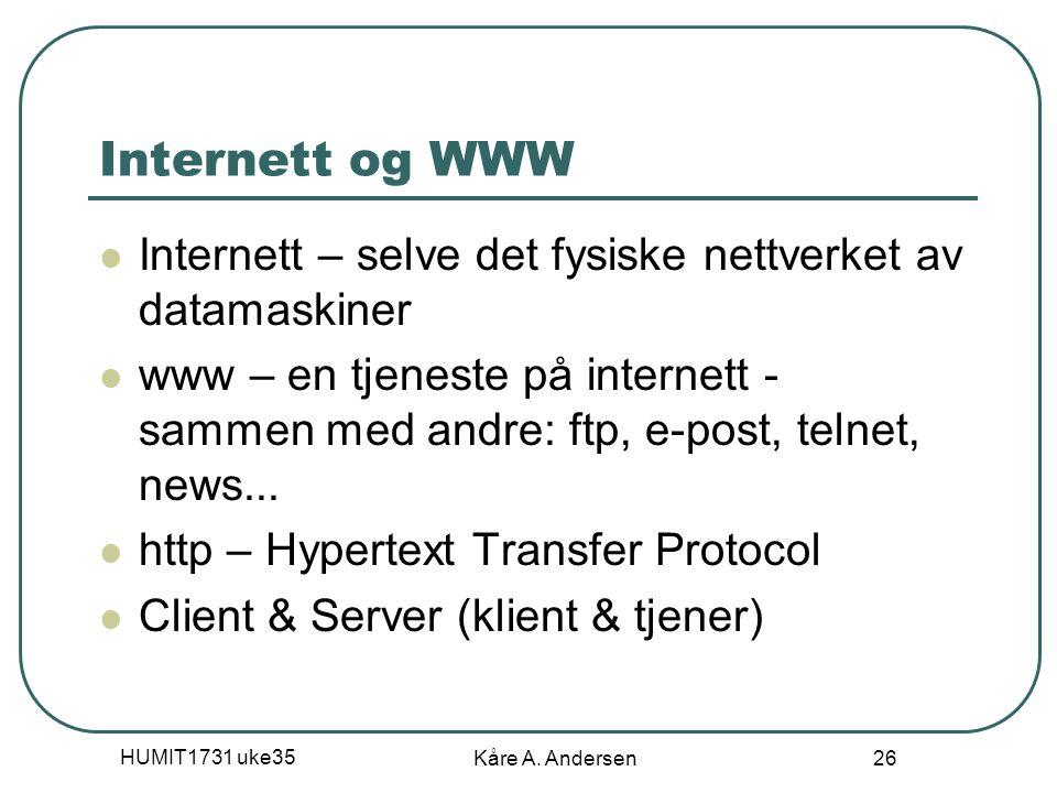 HUMIT1731 uke35 Kåre A. Andersen 26 Internett og WWW Internett – selve det fysiske nettverket av datamaskiner www – en tjeneste på internett - sammen