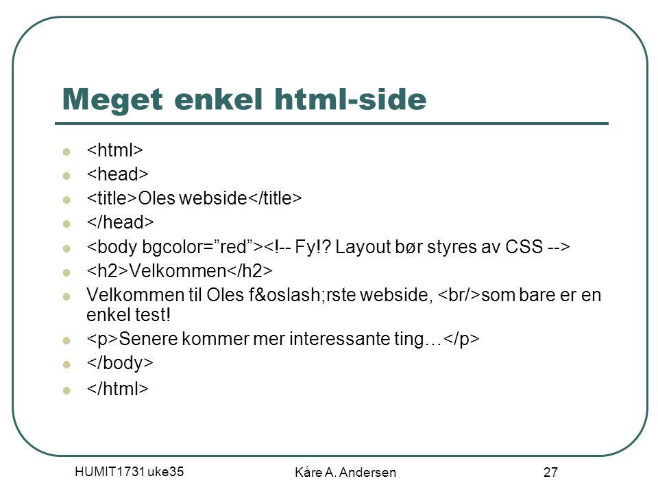 HUMIT1731 uke35 Kåre A. Andersen 27 Meget enkel html-side Oles webside Velkommen Velkommen til Oles første webside, som bare er en enkel test!