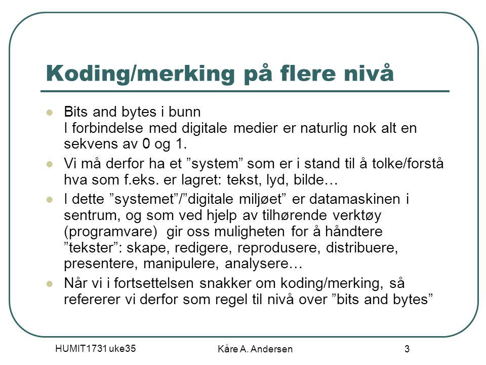 HUMIT1731 uke35 Kåre A. Andersen 3 Koding/merking på flere nivå Bits and bytes i bunn I forbindelse med digitale medier er naturlig nok alt en sekvens