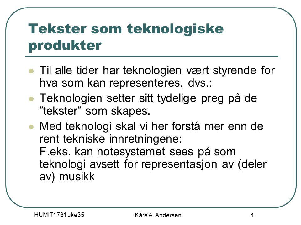 HUMIT1731 uke35 Kåre A. Andersen 4 Tekster som teknologiske produkter Til alle tider har teknologien vært styrende for hva som kan representeres, dvs.