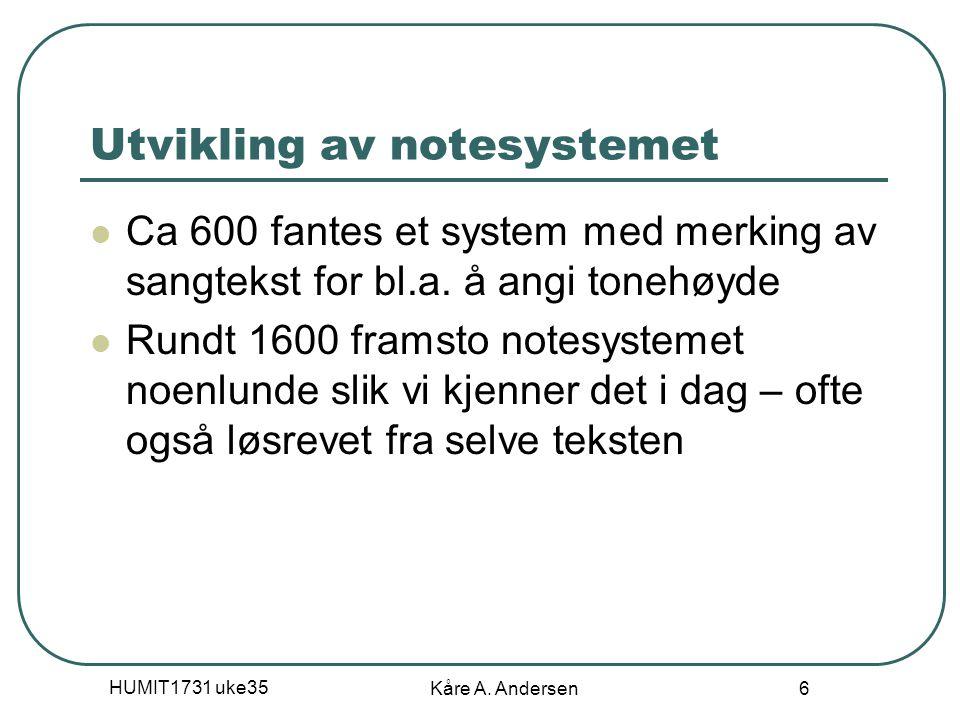 HUMIT1731 uke35 Kåre A. Andersen 6 Utvikling av notesystemet Ca 600 fantes et system med merking av sangtekst for bl.a. å angi tonehøyde Rundt 1600 fr