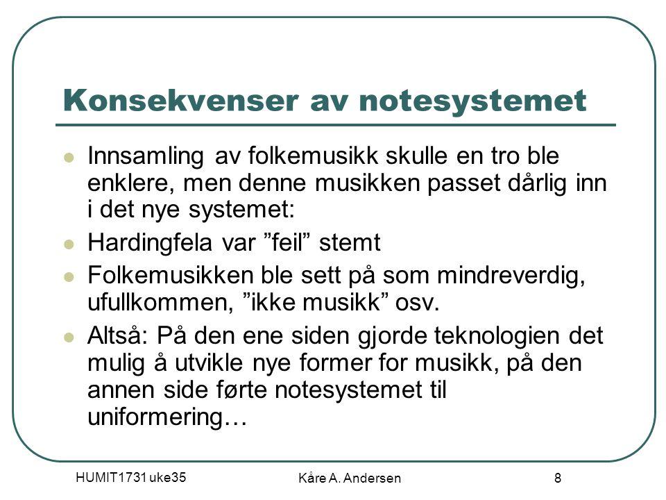 HUMIT1731 uke35 Kåre A. Andersen 8 Konsekvenser av notesystemet Innsamling av folkemusikk skulle en tro ble enklere, men denne musikken passet dårlig