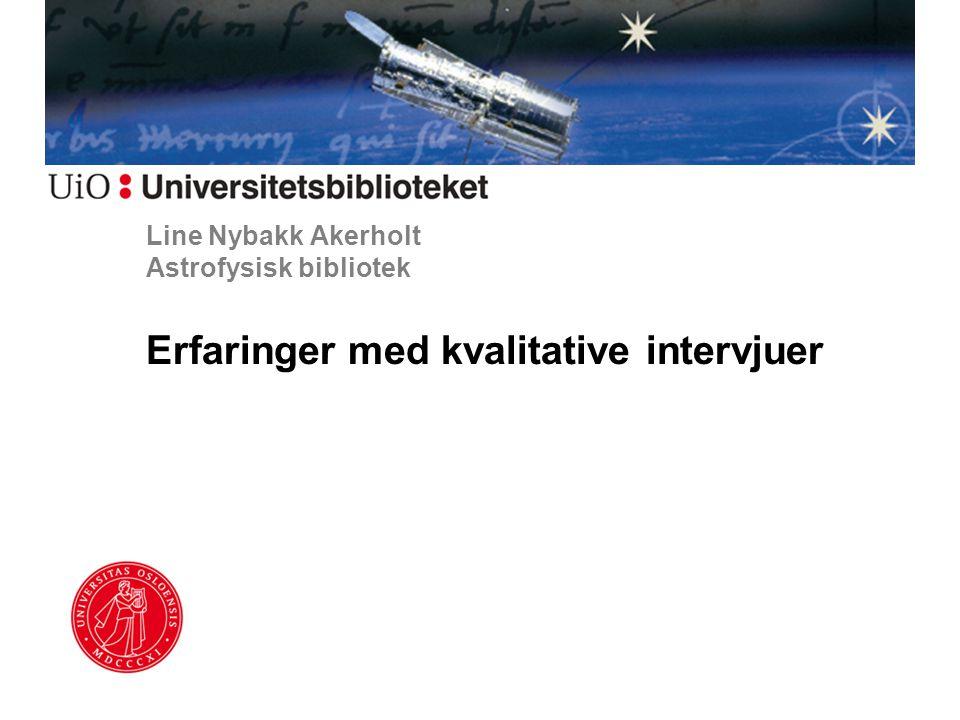 Line Nybakk Akerholt Astrofysisk bibliotek Erfaringer med kvalitative intervjuer