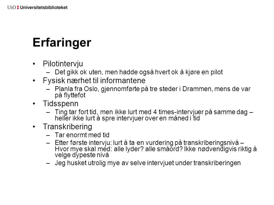 Erfaringer Pilotintervju –Det gikk ok uten, men hadde også hvert ok å kjøre en pilot Fysisk nærhet til informantene –Planla fra Oslo, gjennomførte på tre steder i Drammen, mens de var på flyttefot Tidsspenn –Ting tar fort tid, men ikke lurt med 4 times-intervjuer på samme dag – heller ikke lurt å spre intervjuer over en måned i tid Transkribering –Tar enormt med tid –Etter første intervju: lurt å ta en vurdering på transkriberingsnivå – Hvor mye skal med: alle lyder.