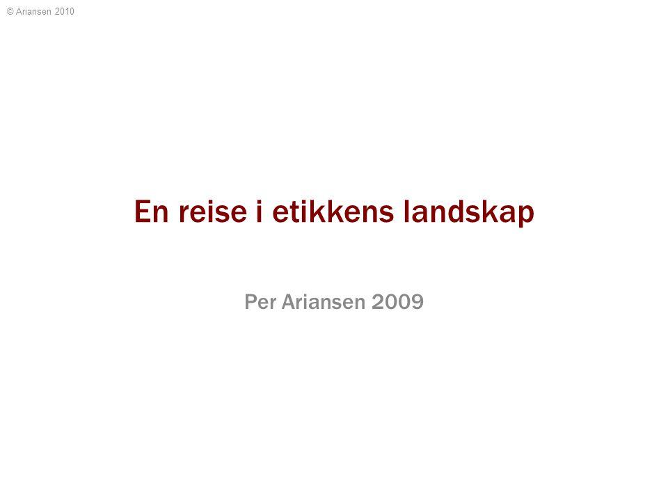 © Ariansen 2010 En reise i etikkens landskap Per Ariansen 2009