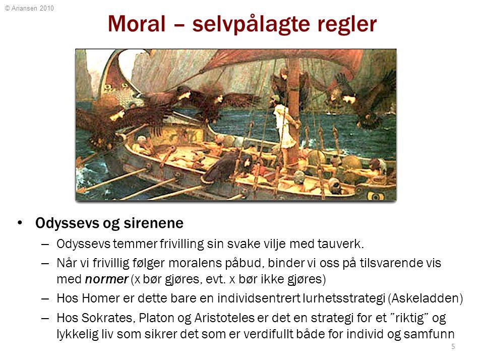 © Ariansen 2010 Moral – selvpålagte regler Odyssevs og sirenene – Odyssevs temmer frivilling sin svake vilje med tauverk. – Når vi frivillig følger mo