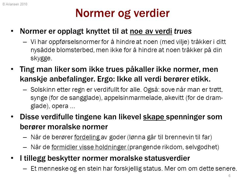 © Ariansen 2010 Normer og verdier Normer er opplagt knyttet til at noe av verdi trues – Vi har oppførselsnormer for å hindre at noen (med vilje) tråkk