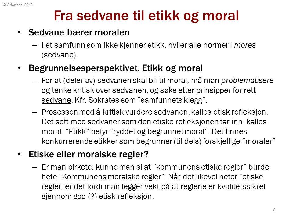 © Ariansen 2010 Fra sedvane til etikk og moral Sedvane bærer moralen – I et samfunn som ikke kjenner etikk, hviler alle normer i mores (sedvane). Begr