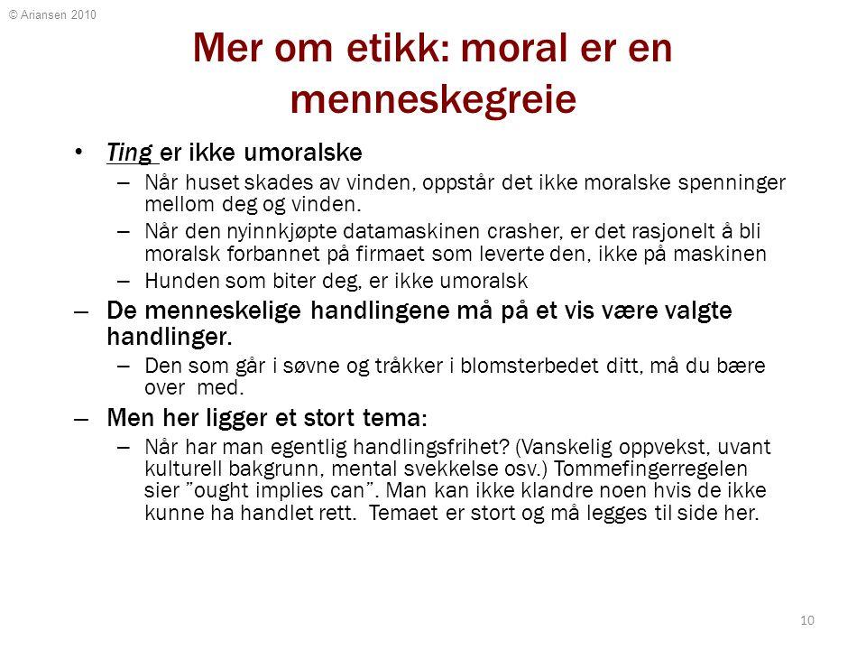 © Ariansen 2010 Mer om etikk: moral er en menneskegreie Ting er ikke umoralske – Når huset skades av vinden, oppstår det ikke moralske spenninger mell