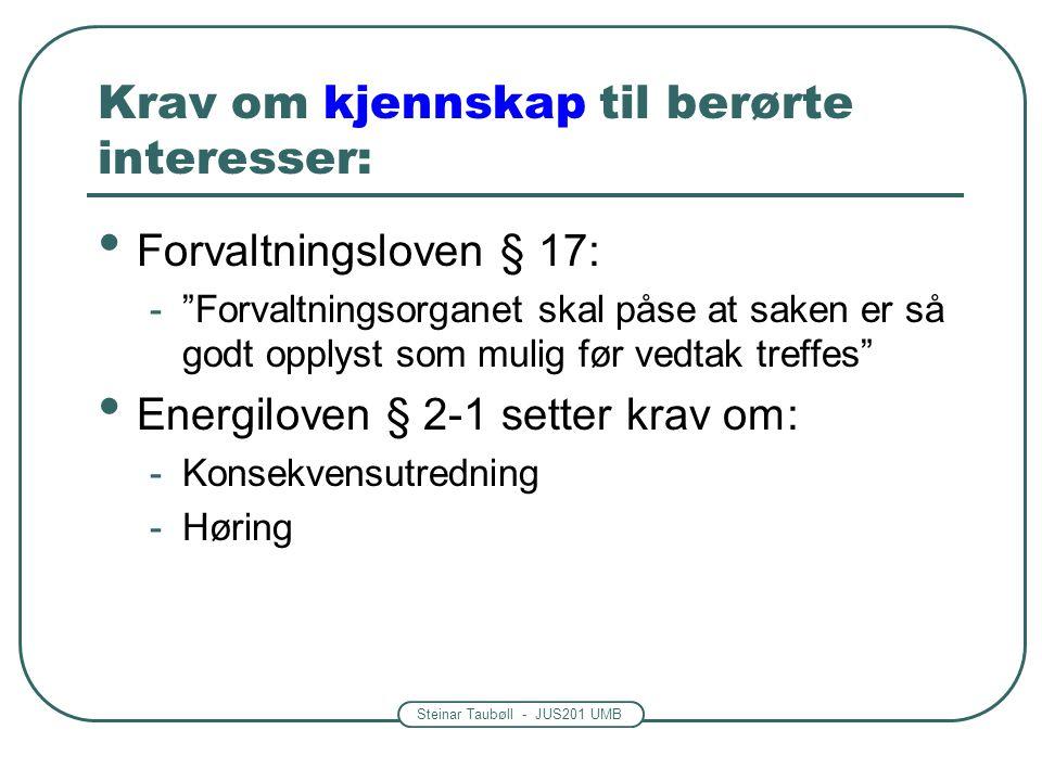 Steinar Taubøll - JUS201 UMB Krav om kjennskap til berørte interesser: Forvaltningsloven § 17: - Forvaltningsorganet skal påse at saken er så godt opplyst som mulig før vedtak treffes Energiloven § 2-1 setter krav om: -Konsekvensutredning -Høring