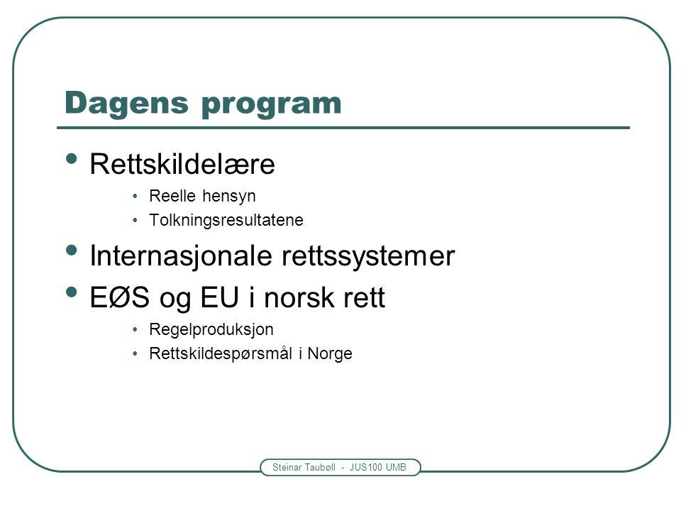 Steinar Taubøll - JUS100 UMB Dagens program Rettskildelære Reelle hensyn Tolkningsresultatene Internasjonale rettssystemer EØS og EU i norsk rett Rege
