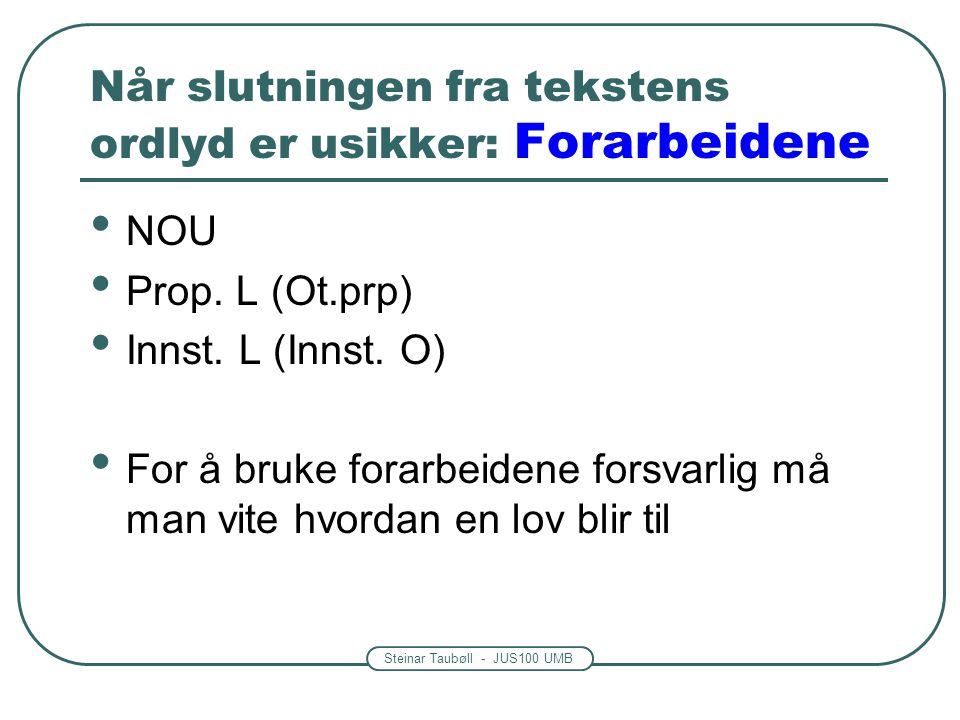 Steinar Taubøll - JUS100 UMB Når slutningen fra tekstens ordlyd er usikker: Forarbeidene NOU Prop. L (Ot.prp) Innst. L (Innst. O) For å bruke forarbei