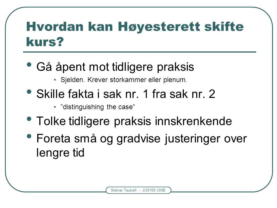 Steinar Taubøll - JUS100 UMB Hvordan kan Høyesterett skifte kurs? Gå åpent mot tidligere praksis Sjelden. Krever storkammer eller plenum. Skille fakta