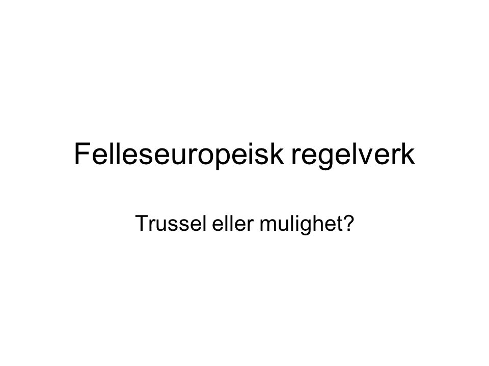 Felleseuropeisk regelverk Trussel eller mulighet?