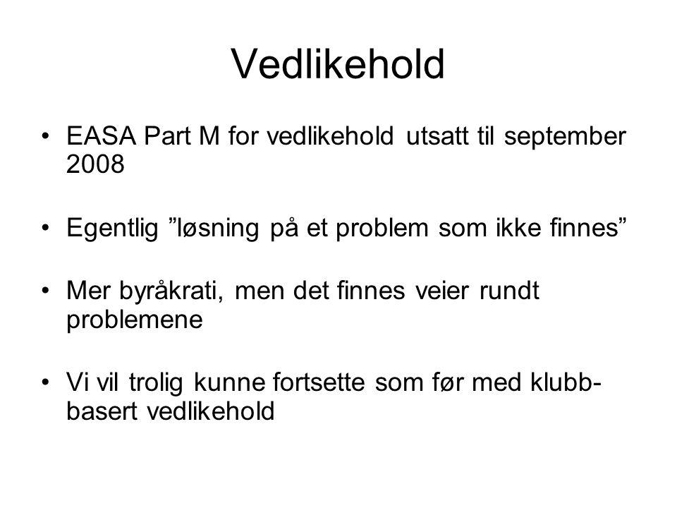 Vedlikehold EASA Part M for vedlikehold utsatt til september 2008 Egentlig løsning på et problem som ikke finnes Mer byråkrati, men det finnes veier rundt problemene Vi vil trolig kunne fortsette som før med klubb- basert vedlikehold