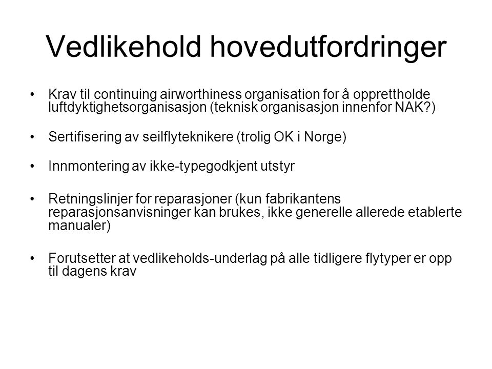 Vedlikehold hovedutfordringer Krav til continuing airworthiness organisation for å opprettholde luftdyktighetsorganisasjon (teknisk organisasjon innenfor NAK ) Sertifisering av seilflyteknikere (trolig OK i Norge) Innmontering av ikke-typegodkjent utstyr Retningslinjer for reparasjoner (kun fabrikantens reparasjonsanvisninger kan brukes, ikke generelle allerede etablerte manualer) Forutsetter at vedlikeholds-underlag på alle tidligere flytyper er opp til dagens krav
