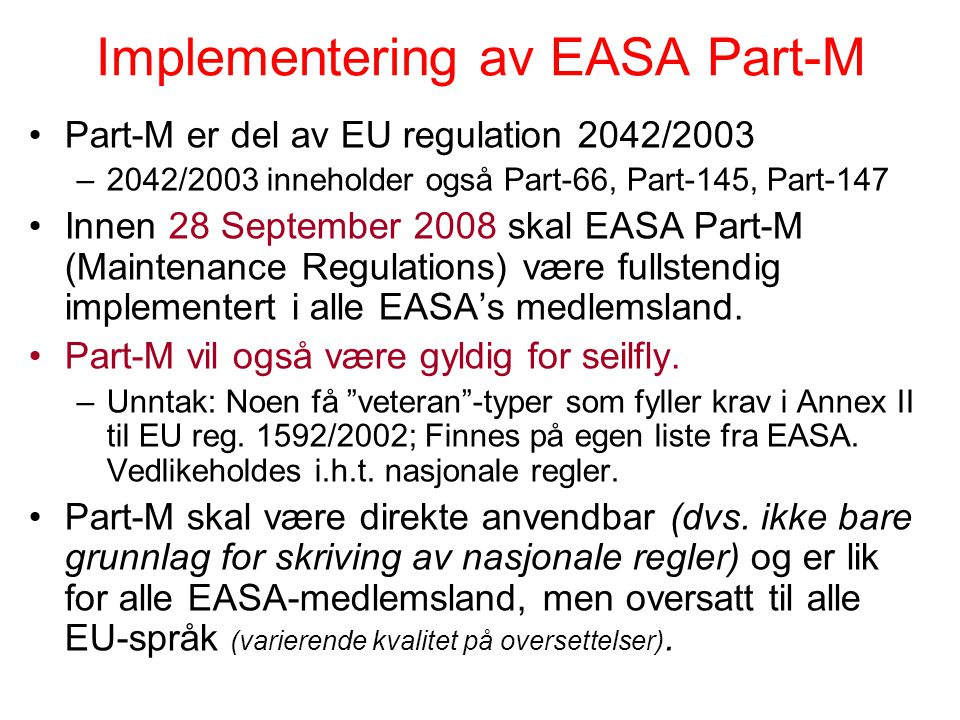 Implementering av EASA Part-M Part-M er del av EU regulation 2042/2003 –2042/2003 inneholder også Part-66, Part-145, Part-147 Innen 28 September 2008 skal EASA Part-M (Maintenance Regulations) være fullstendig implementert i alle EASA's medlemsland.